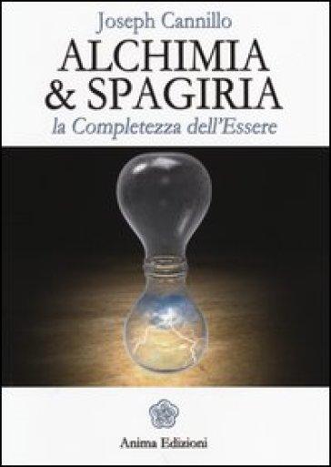 Alchimia & spagiria. La completezza dell'essere - Joseph Cannillo |