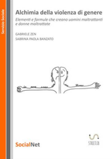 Alchimia della violenza di genere. Elementi e formule che creano uomini maltrattanti e donne maltrattate - Sabrina Paola Banzato  