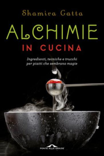 Alchimie in cucina. Ingredienti, tecniche e trucchi per piatti che sembrano magie - Shamira Gatta   Thecosgala.com