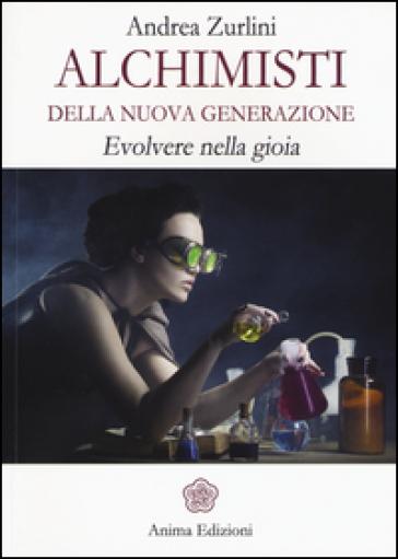 Alchimisti della nuova generazione. Evolvere nella gioia - Andrea Zurlini | Jonathanterrington.com
