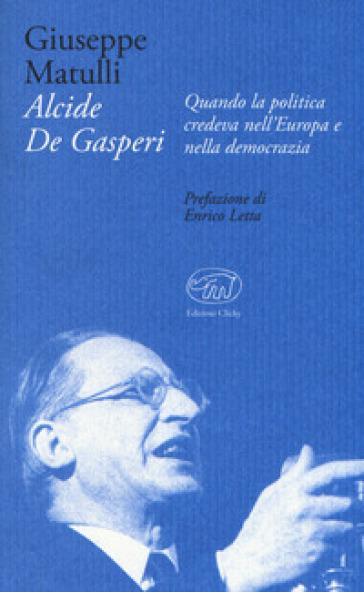 Alcide De Gasperi. Quando la politica credeva nell'Europa e nella democrazia - Beppe Matulli  