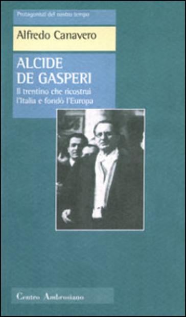 Alcide De Gasperi. Il trentino che ricostruì l'Italia e fondò l'Europa - Alfredo Canevaro |