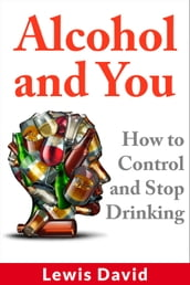 Alcohol and You - How to Control and Stop Drinking