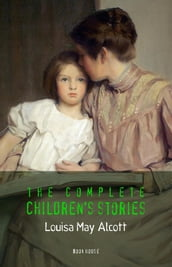 Alcott, Louisa May: The Complete Children s Stories