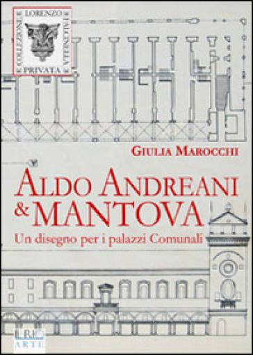 Aldo Andreani e Mantova. Un disegno per i palazzi comunali - Giulia Marocchi |