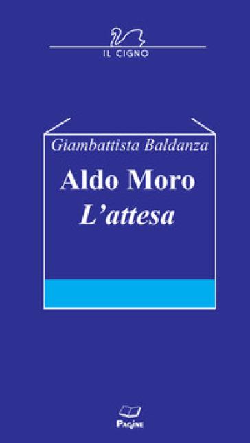 Aldo Moro. L'attesa - Giambattista Baldanza |