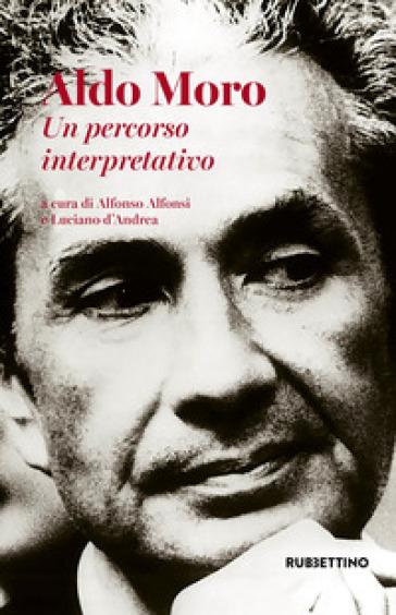 Aldo Moro. Un percorso interpretativo - A. Alfonsi |