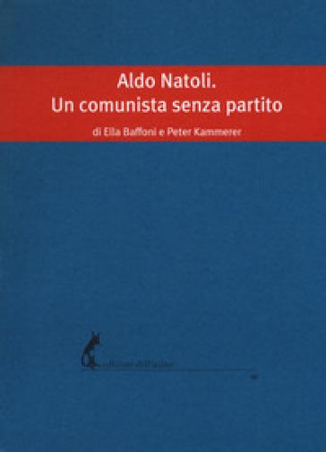 Aldo Natoli. Un comunista senza partito - Ella Baffoni  