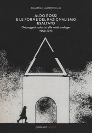 Aldo Rossi e le forme del razionalismo esaltato. Dai progetti scolastici alla «città analoga» (1950-1973). Ediz. a colori - Beatrice Lampariello  