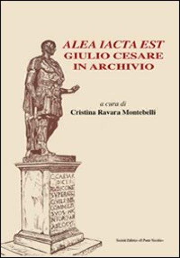 Alea iacta est. Giulio Cesare in archivio - C. Ravara Montebelli | Ericsfund.org
