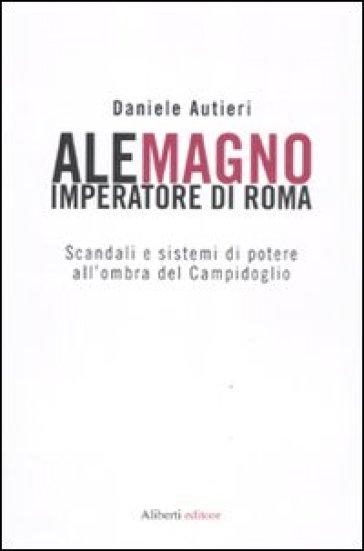 Alemagno imperatore di Roma. Scandali e sistemi di potere all'ombra del Campidoglio - Carlo Puca |