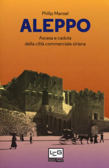 Aleppo. Ascesa e caduta della città commerciale siriana - Philip Mansel |