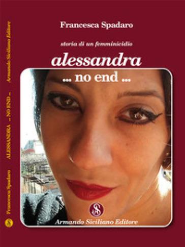 Alessandra ...non end... Storia di un femminicidio - Francesca Spadaro  