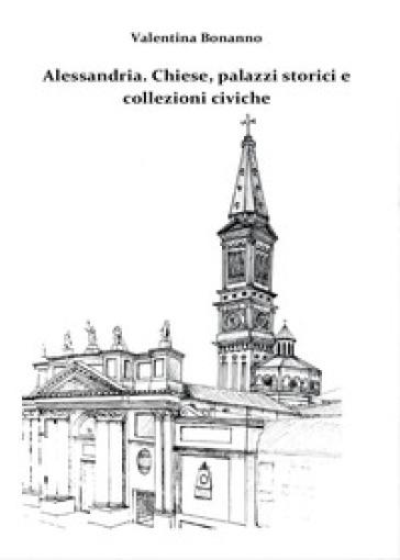 Alessandria. Chiese, palazzi storici e collezioni civiche - Valentina Bonanno |