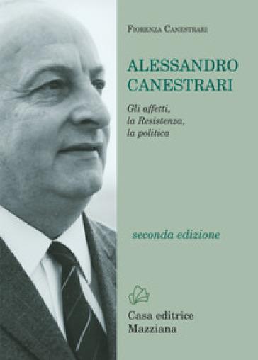 Alessandro Canestrari. Gli affetti, la Resistenza, la politica - Fiorenza Canestrari |
