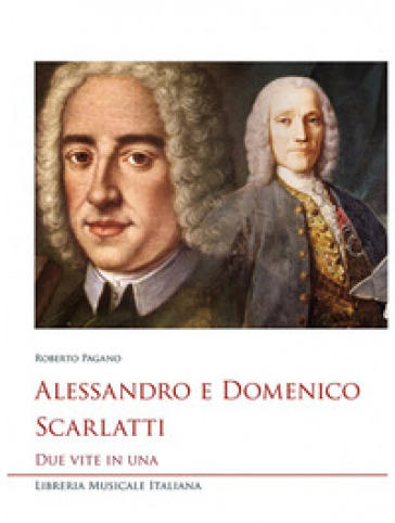 Alessandro e Domenico Scarlatti. Due vite in una - Roberto Pagano |