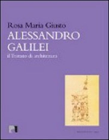 Alessandro Galilei. Il trattato di architettura - Rosa Maria Giusto |