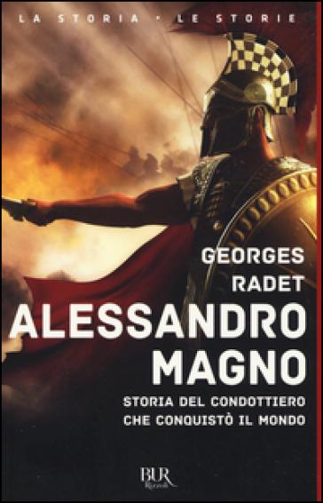 Alessandro Magno. Storia del condottiero che conquistò il mondo - Georges Radet |