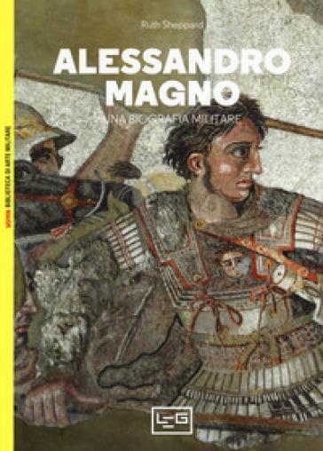 Alessandro Magno. Una biografia militare - Ruth Sheppard |