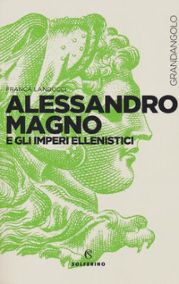 Alessandro Magno e gli imperi ellenistici - Franca Landucci | Rochesterscifianimecon.com