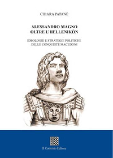 Alessandro Magno oltre l'Hellenikòn. Ideologie e strategie politiche delle conquiste macedoni - Chiara Patanè |