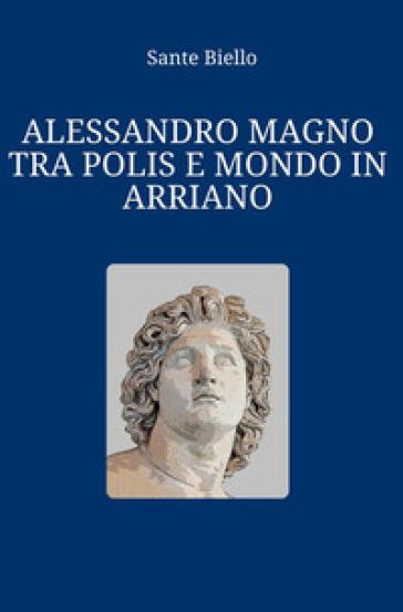Alessandro Magno tra polis e mondo in Arriano - Sante Biello | Rochesterscifianimecon.com