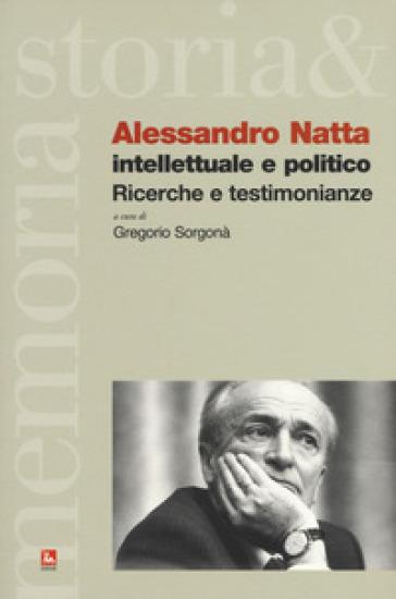 Alessandro Natta. Intellettuale e politico. Ricerche e testimonianze - G. Sorgonà |