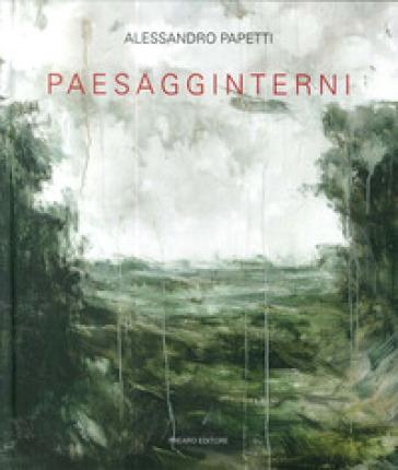 Alessandro Papetti. Paesagginterni. Ediz. illustrata