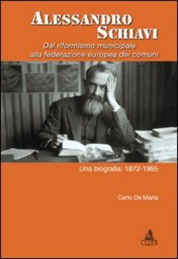 Alessandro Schiavi. Dal riformismo municipale alla federazione europea dei comuni. Una biografia: 1872-1965 - Carlo De Maria |