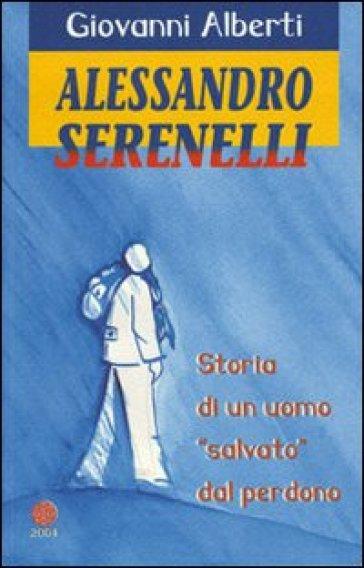Alessandro Serenelli. Storia di un uomo «salvato» dal perdono - Giovanni Alberti |