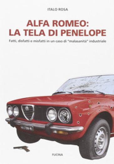 Alfa Romeo. La tela di Penepole. Fatti, disfatti e misfatti in un caso di «malasanità» industriale - Italo Rosa  