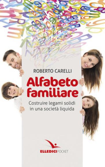 Alfabeto familiare. Costruire legami solidi in una società liquida - Roberto Carelli |