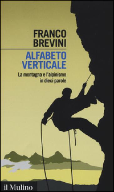 Alfabeto verticale. La montagna e l'alpinismo in dieci parole - Franco Brevini |
