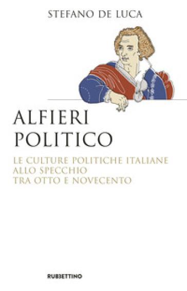 Alfieri politico. Le culture politiche italiane allo specchio tra Otto e Novecento - Stefano De Luca | Ericsfund.org