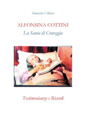 Alfonsina Cottini. La santa di Craveggia. Testimonianze e ricordi - Simonetta Villoresi |