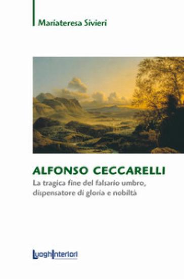 Alfonso Ceccarelli. La tragica fine del falsario umbro, dispensatore di gloria e nobiltà - Mariateresa Sivieri |