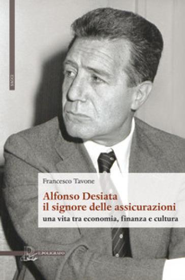 Alfonso Desiata: il signore delle Assicurazioni. Una vita tra economia, finanza e cultura