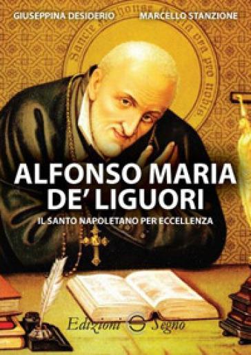 Alfonso Maria De' Liguori. Il santo napoletano per eccellenza - Giuseppina Desiderio |