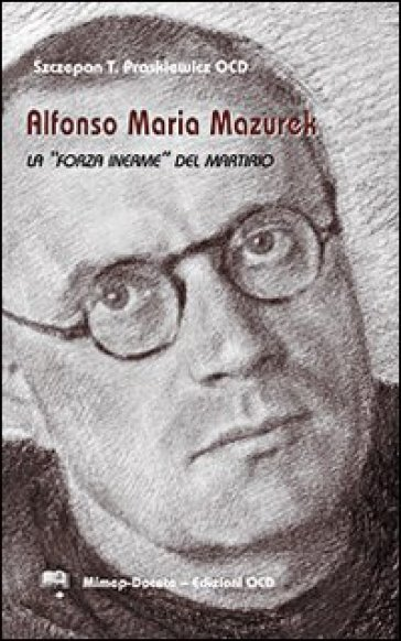 Alfonso Maria Mazurek la «Forza inerme» del martirio - Szczepan T. Praskiewicz  