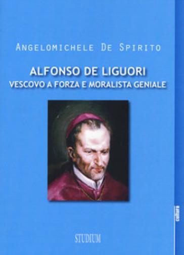 Alfonso Maria de Liguori. Vescovo a forza e moralista geniale - Angelomichele De Spirito | Kritjur.org