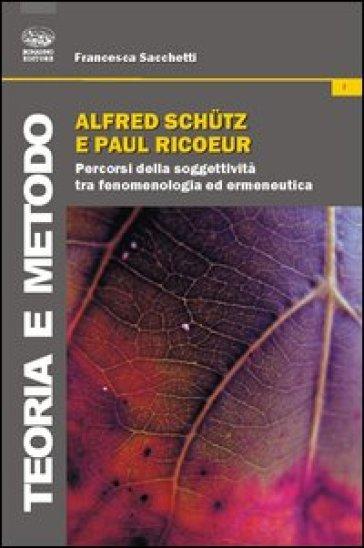 Alfred Schutz e Paul Ricoeur. Percorsi della soggettività tra fenomenologia ed ermeneutica - Francesca Sacchetti |