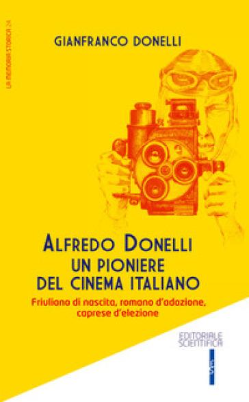 Alfredo Donelli un pioniere del cinema italiano. Friulano di nascita, romano d'adozione, caprese d'elezione - Gianfranco Donelli | Ericsfund.org