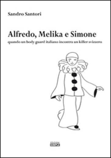Alfredo, Melika e Simone. Quando un bodyguard italiano incontra un killer svizzero - Sandro Santori |