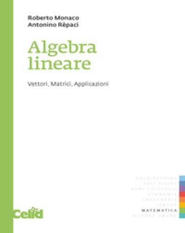 Algebra lineare. Vettori, matrici, applicazioni - Roberto Monaco |