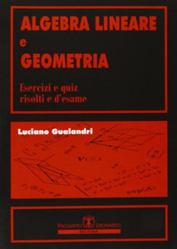 Algebra lineare e geometria. Esercizi e quiz risolti e d'esame - Luciano Gualandri | Thecosgala.com