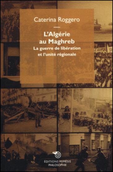 L'Algérie au Maghreb. La guerre de libération et l'unité régionale - Caterina Roggero | Kritjur.org
