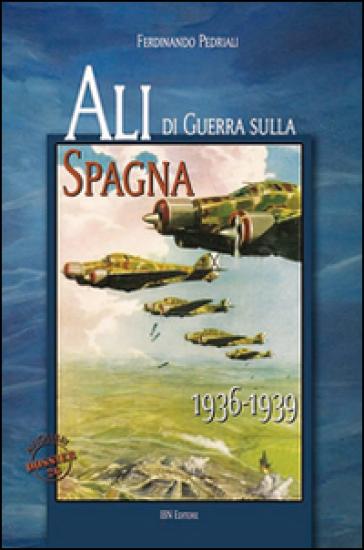 Ali di guerra sulla Spagna (1936-1939) - Ferdinando Pedriali |