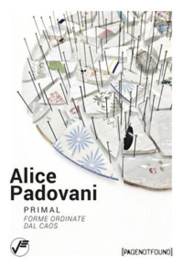 Alice Padovani. Primal. Forme ordinate dal caos - Livia Savorelli  