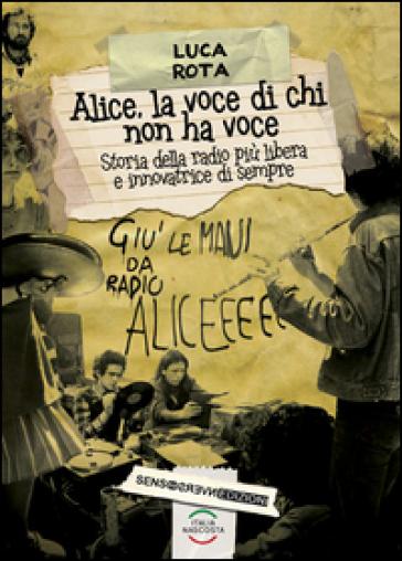 Alice, la voce di chi non ha voce. Storia della radio più libera e innovatrice di sempre - Luca Rota |