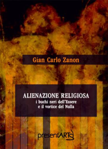 Alienazione religiosa. I buchi neri dell'essere e il vortice del nulla - Gian Carlo Zanon  